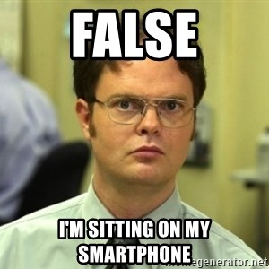 Dwight Meme - FAlse I'm sitting on my smartphone