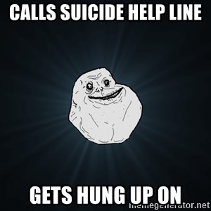 Forever Alone - Calls suicide help line Gets hung up on