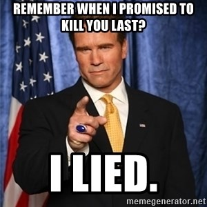 arnold schwarzenegger - Remember when I promised to kill you last? I LIED.