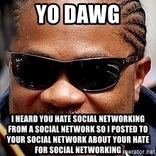 Xzibit - yo dawg i heard you hate social networking from a social network so i posted to your social network about your hate for social networking