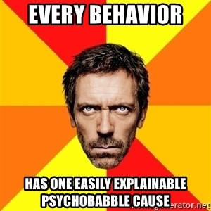 Diagnostic House - eVERY BEHAVIOR  HAS ONE EASILY EXPLAINABLE PSYCHOBABBLE CAUSE