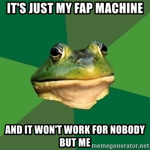 Foul Bachelor Frog - It's just my fap machine And it won't work for nobody but me