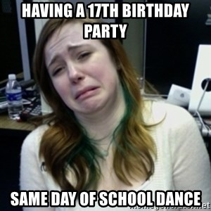 depressedmadge - having a 17th birthday party same day of school dance