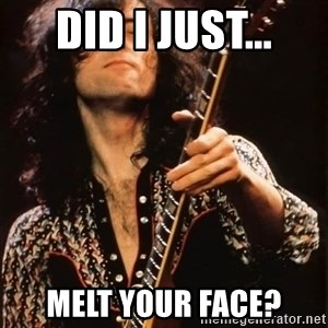 Jimmy Page - did i just... melt your face?