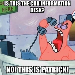 THIS IS PATRICK - is this the cub information desk? No! this is patrick!