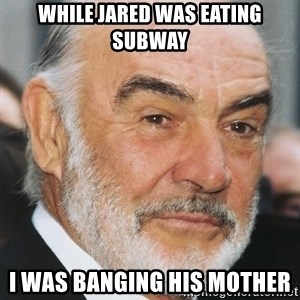 sean connery ftw - While Jared was eating Subway I was banging his mother