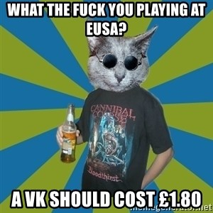 Cat_Angry_Drinker - what the fuck you playing at eusa? a vk should cost £1.80
