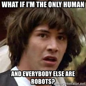 Conspiracy Keanu - what if i'm the only human and everybody else are robots?