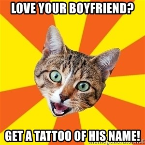 Bad Advice Cat - love your boyfriend? get a tattoo of his name!