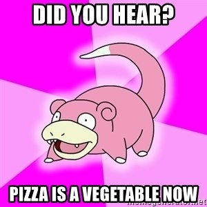 Slowpoke - Did you hear? Pizza is a VEGETABLE now