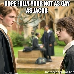 Harry Potter  - hope fully your not as gay as jacob