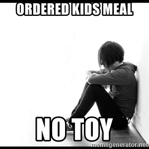 First World Problems - Ordered kids meal  no toy