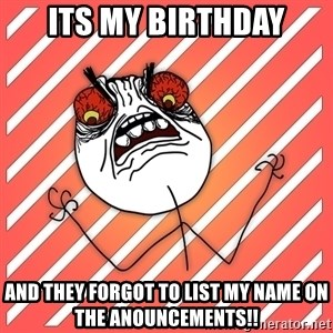 iHate - its my birthday and they forgot to list my name on the anouncements!!