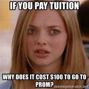 karen smith - if you pay tuition why does it cost $100 to go to prom?