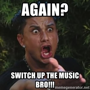 Pauly D - again? Switch up the music bro!!!