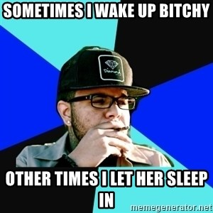 Facebook Philospher  - Sometimes I wake up bitchy Other times I let her sleep in