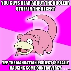 Slowpoke - You Guys hear about the nuclear stuff in the Desert  yep the manhattan project is really causing some controversy