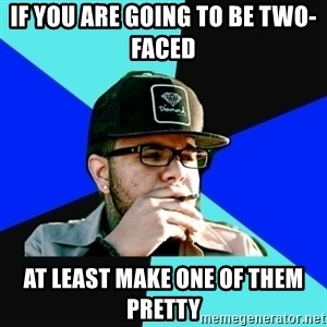 Facebook Philospher  - if you are going to be two-faced  at least make one of them pretty