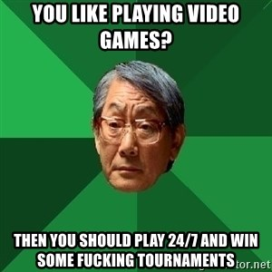 High Expectations Asian Father - you like playing video games? then you should play 24/7 and win some fucking tournaments