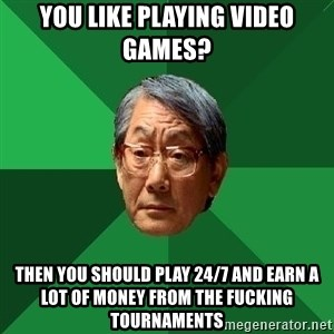 High Expectations Asian Father - YOU LIKE PLAYING VIDEO GAMES? THEN YOU SHOULD PLAY 24/7 AND EARN A LOT OF MONEY FROM THE FUCKING TOURNAMENTS
