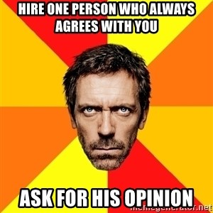Diagnostic House - hire one person who always agrees with you ask for his opinion