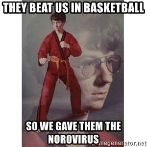 Karate Kid - they beat us in basketball so we gave them the norovirus