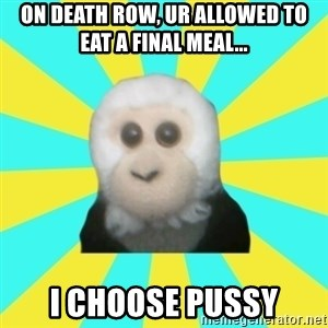 Dafak Monkey - On death row, ur allowed to eat a final meal... i choose pussy