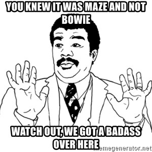 AY SI - You knew it was maze and not bowie Watch out, we got a badass over here