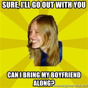Trologirl - sure, i'll go out with you can i bring my boyfriend along?