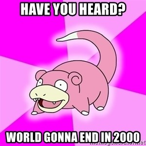 Slowpoke - Have you heard? World gonna end in 2000