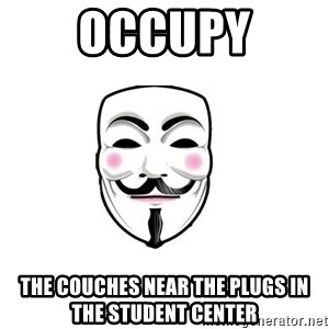 Anon - occupy the couches near the plugs in the student center