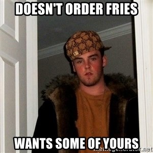 Scumbag Steve - doesn't order fries wants some of yours