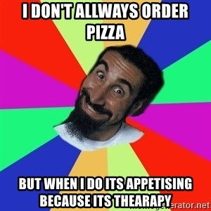 funny_serj - I don't allways order pizza BUT WHEN I DO its APPETISING BECAUSE ITS THEARAPY