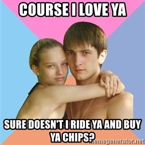 Sweety couples - Course i love ya sure doesn't i ride ya and buy ya chips?