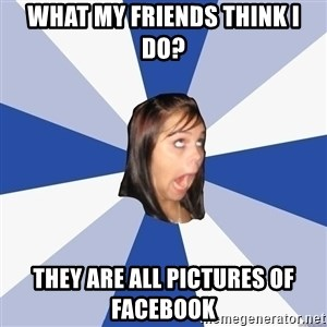 Annoying Facebook Girl - What my friends think I do? they are all pictures of Facebook