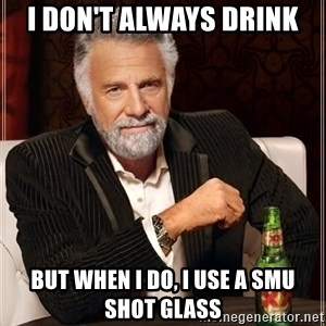 The Most Interesting Man In The World - I don't always drink but when i do, i use a smu shot glass