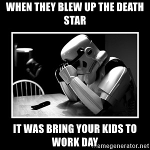 Sad Trooper - WhEN THEY BLEW UP THE DEATH STAR IT WAS BRING YOUR KIDS TO WORK DAY