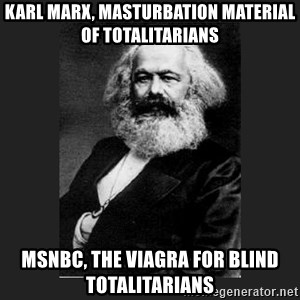 Karl Marx - Karl Marx, masturbation material of totalitarians msnbc, the viagra for blind totalitarians