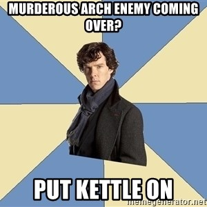 Sherlock H  - Murderous arch enemy coming over? Put Kettle on