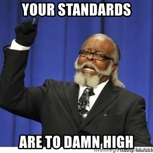 The tolerance is to damn high! - Your standards are to damn high