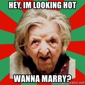 Crazy Old Lady - HEY, IM LOOKING HOT WANNA MARRY?