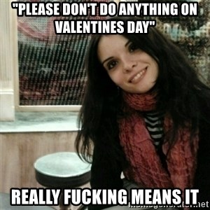 """Good Girlfriend - """"Please don't do anything on valentines day"""" really fucking means it"""
