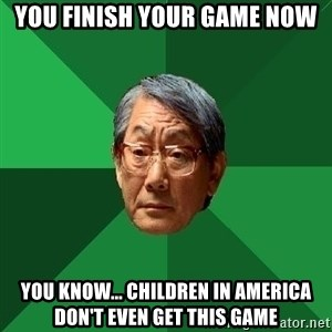High Expectations Asian Father - You finish your game now you know... children in america don't even get this game