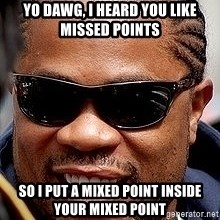 Xzibit - Yo Dawg, I heard you like missed points so I put a mixed point inside your mixed point