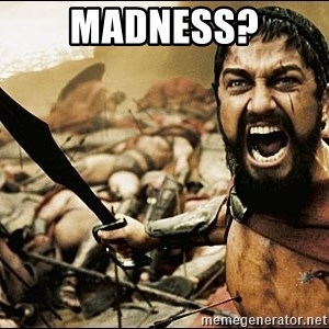This Is Sparta Meme - Madness?