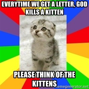 Cute Kitten - everytime we get a letter, god kills a kitten  Please think of the kittens