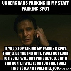 liam neeson taken - Undergrads Parking in my staff parking spot If you stop taking my parking spot, that'll be the end of it. I will not look for you, I will not pursue you. But if you don't, I will look for you, I will find you, and I will kill you.