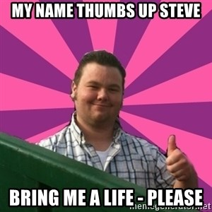 Thumbs Up Steve - My name thumbs up steve bring me a life - please