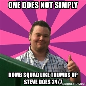 Thumbs Up Steve - One does not simply bomb squad like thumbs up steve does 24/7