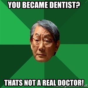 High Expectations Asian Father - You became dentist? thats not a real doctor!